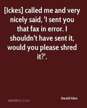Harold Ickes - [Ickes] called me and very nicely said, 'I sent you that fax in error. I shouldn't have sent it, would you please shred it?'.