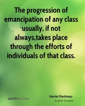 Harriet Martineau - The progression of emancipation of any class usually, if not always,takes place through the efforts of individuals of that class.