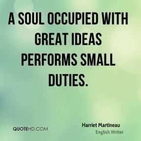 A soul occupied with great ideas performs small duties.