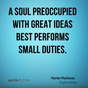 Harriet Martineau - A soul preoccupied with great ideas best performs small duties.
