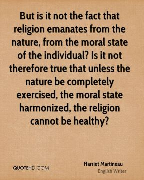 Harriet Martineau - But is it not the fact that religion emanates from the nature, from the moral state of the individual? Is it not therefore true that unless the nature be completely exercised, the moral state harmonized, the religion cannot be healthy?
