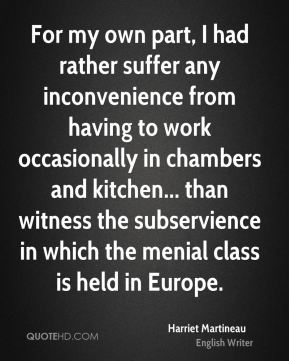 Harriet Martineau - For my own part, I had rather suffer any inconvenience from having to work occasionally in chambers and kitchen... than witness the subservience in which the menial class is held in Europe.
