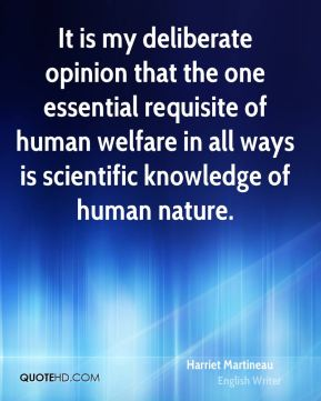 Harriet Martineau - It is my deliberate opinion that the one essential requisite of human welfare in all ways is scientific knowledge of human nature.
