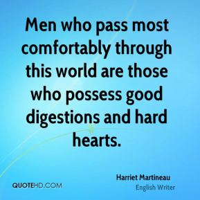 Men who pass most comfortably through this world are those who possess good digestions and hard hearts.