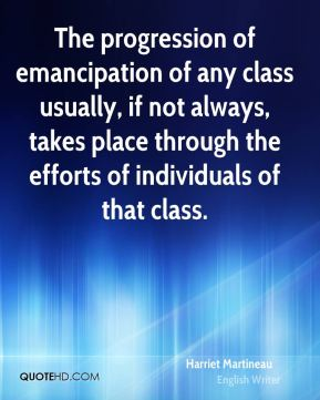Harriet Martineau - The progression of emancipation of any class usually, if not always, takes place through the efforts of individuals of that class.