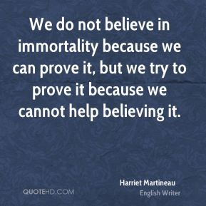 Harriet Martineau - We do not believe in immortality because we can prove it, but we try to prove it because we cannot help believing it.