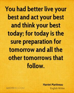 Harriet Martineau - You had better live your best and act your best and think your best today; for today is the sure preparation for tomorrow and all the other tomorrows that follow.