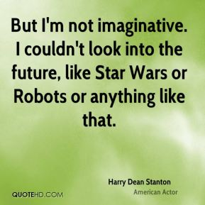 Harry Dean Stanton - But I'm not imaginative. I couldn't look into the future, like Star Wars or Robots or anything like that.