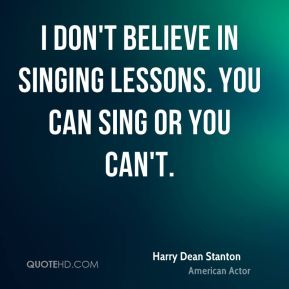 I don't believe in singing lessons. You can sing or you can't.