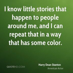 I know little stories that happen to people around me, and I can repeat that in a way that has some color.