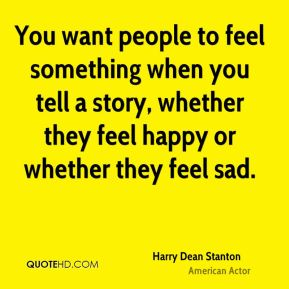 You want people to feel something when you tell a story, whether they feel happy or whether they feel sad.