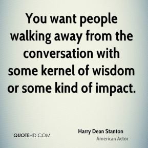 You want people walking away from the conversation with some kernel of wisdom or some kind of impact.