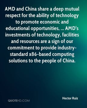 Hector Ruiz - AMD and China share a deep mutual respect for the ability of technology to promote economic and educational opportunities, ... AMD's investments of technology, facilities and resources are a sign of our commitment to provide industry-standard x86-based computing solutions to the people of China.