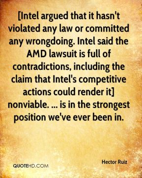 Hector Ruiz - [Intel argued that it hasn't violated any law or committed any wrongdoing. Intel said the AMD lawsuit is full of contradictions, including the claim that Intel's competitive actions could render it] nonviable. ... is in the strongest position we've ever been in.