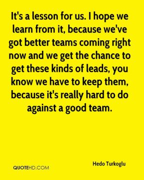 It's a lesson for us. I hope we learn from it, because we've got better teams coming right now and we get the chance to get these kinds of leads, you know we have to keep them, because it's really hard to do against a good team.