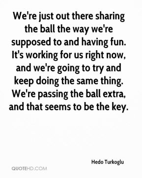 Hedo Turkoglu - We're just out there sharing the ball the way we're supposed to and having fun. It's working for us right now, and we're going to try and keep doing the same thing. We're passing the ball extra, and that seems to be the key.