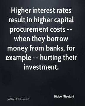 Hideo Mizutani - Higher interest rates result in higher capital procurement costs -- when they borrow money from banks, for example -- hurting their investment.