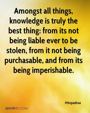 Amongst all things, knowledge is truly the best thing: from its not being liable ever to be stolen, from it not being purchasable, and from its being imperishable.