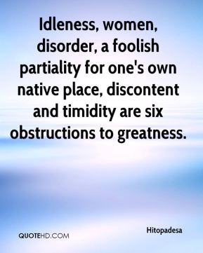 Idleness, women, disorder, a foolish partiality for one's own native place, discontent and timidity are six obstructions to greatness.