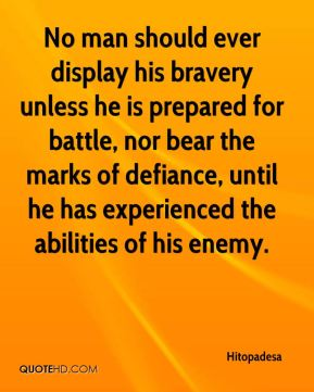 No man should ever display his bravery unless he is prepared for battle, nor bear the marks of defiance, until he has experienced the abilities of his enemy.