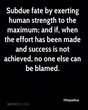 Subdue fate by exerting human strength to the maximum; and if, when the effort has been made and success is not achieved, no one else can be blamed.
