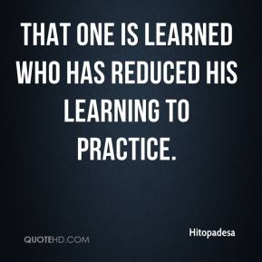 That one is learned who has reduced his learning to practice.