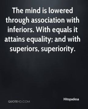 Hitopadesa - The mind is lowered through association with inferiors. With equals it attains equality; and with superiors, superiority.