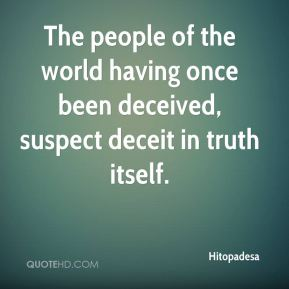 Hitopadesa - The people of the world having once been deceived, suspect deceit in truth itself.