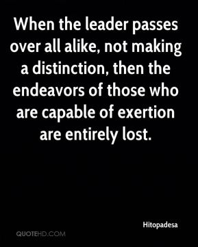 When the leader passes over all alike, not making a distinction, then the endeavors of those who are capable of exertion are entirely lost.