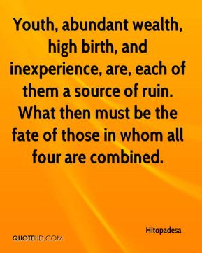 Youth, abundant wealth, high birth, and inexperience, are, each of them a source of ruin. What then must be the fate of those in whom all four are combined.