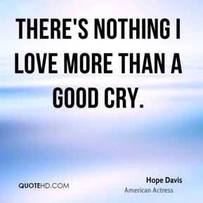 Hope Davis - There's nothing I love more than a good cry.