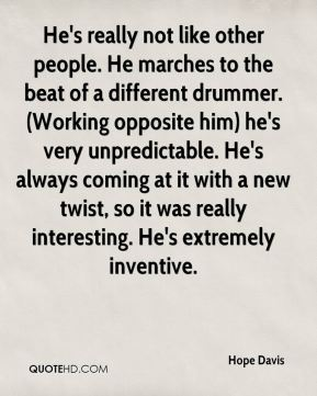Hope Davis - He's really not like other people. He marches to the beat of a different drummer. (Working opposite him) he's very unpredictable. He's always coming at it with a new twist, so it was really interesting. He's extremely inventive.
