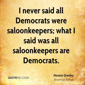 I never said all Democrats were saloonkeepers; what I said was all saloonkeepers are Democrats.