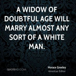 A widow of doubtful age will marry almost any sort of a white man.