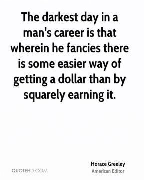 The darkest day in a man's career is that wherein he fancies there is some easier way of getting a dollar than by squarely earning it.