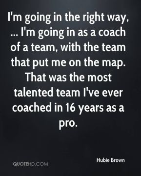 I'm going in the right way, ... I'm going in as a coach of a team, with the team that put me on the map. That was the most talented team I've ever coached in 16 years as a pro.