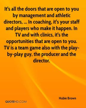 It's all the doors that are open to you by management and athletic directors, ... In coaching, it's your staff and players who make it happen. In TV and with clinics, it's the opportunities that are open to you. TV is a team game also with the play-by-play guy, the producer and the director.