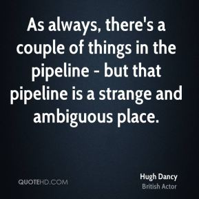 As always, there's a couple of things in the pipeline - but that pipeline is a strange and ambiguous place.