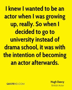 Hugh Dancy - I knew I wanted to be an actor when I was growing up, really. So when I decided to go to university instead of drama school, it was with the intention of becoming an actor afterwards.