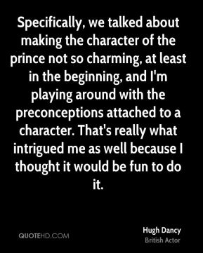 Hugh Dancy - Specifically, we talked about making the character of the prince not so charming, at least in the beginning, and I'm playing around with the preconceptions attached to a character. That's really what intrigued me as well because I thought it would be fun to do it.