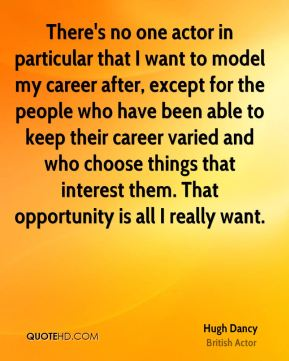 There's no one actor in particular that I want to model my career after, except for the people who have been able to keep their career varied and who choose things that interest them. That opportunity is all I really want.