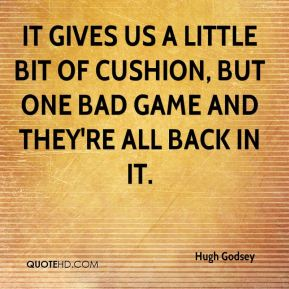 Hugh Godsey - It gives us a little bit of cushion, but one bad game and they're all back in it.