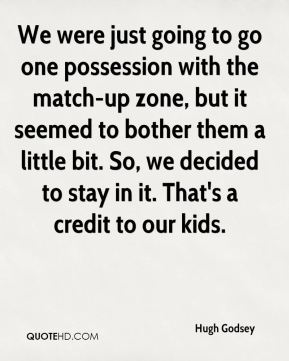 Hugh Godsey - We were just going to go one possession with the match-up zone, but it seemed to bother them a little bit. So, we decided to stay in it. That's a credit to our kids.