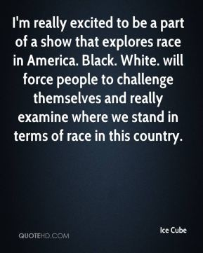 Ice Cube - I'm really excited to be a part of a show that explores race in America. Black. White. will force people to challenge themselves and really examine where we stand in terms of race in this country.