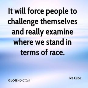 Ice Cube - It will force people to challenge themselves and really examine where we stand in terms of race.