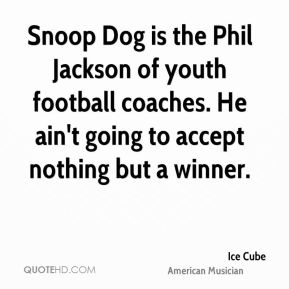 Ice Cube - Snoop Dog is the Phil Jackson of youth football coaches. He ain't going to accept nothing but a winner.