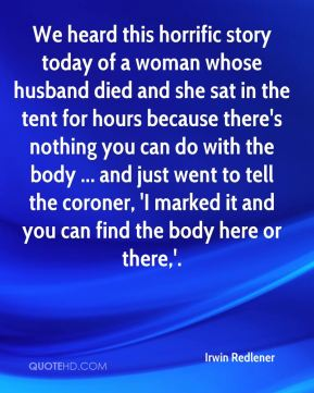 We heard this horrific story today of a woman whose husband died and she sat in the tent for hours because there's nothing you can do with the body ... and just went to tell the coroner, 'I marked it and you can find the body here or there,'.