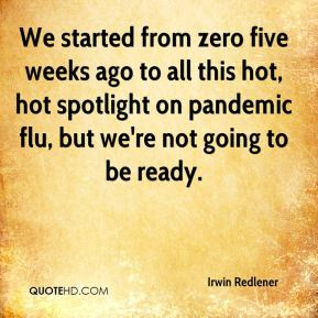 We started from zero five weeks ago to all this hot, hot spotlight on pandemic flu, but we're not going to be ready.