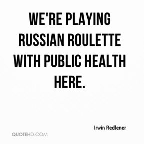 We're playing Russian roulette with public health here.