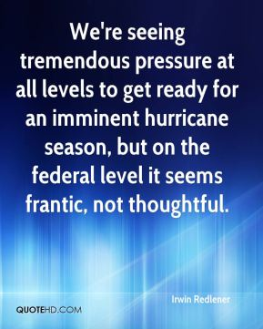 We're seeing tremendous pressure at all levels to get ready for an imminent hurricane season, but on the federal level it seems frantic, not thoughtful.
